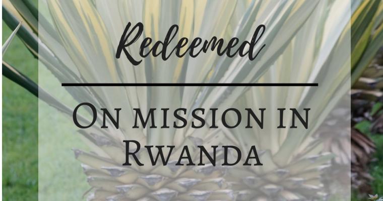 Redeemed – On Mission in Rwanda