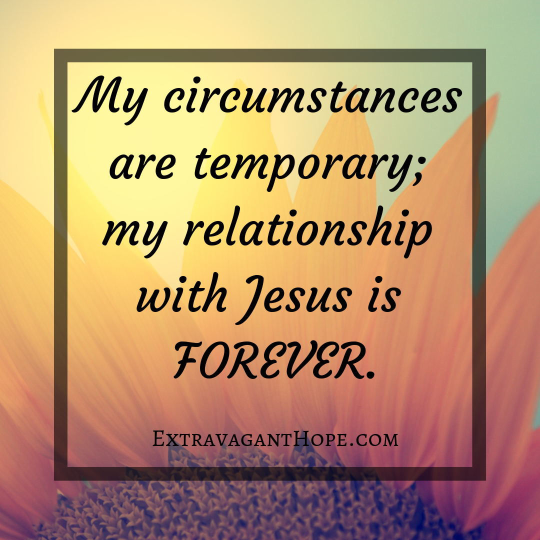 My circumstances are temporary; my relationship with Jesus
